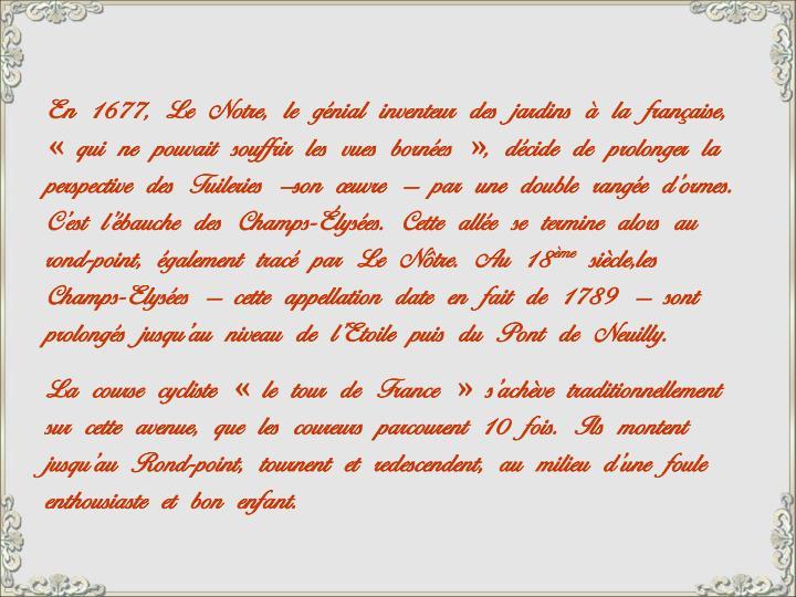 En 1677, Le Notre, le génial inventeur des jardins à la française, «qui ne pouvait souffrir les vues bornées», décide de prolonger la perspective des Tuileries –son œuvre – par une double rangée d'ormes. C'est l'ébauche des Champs-Élysées. Cette allée se termine alors au rond-point, également tracé par Le Nôtre. Au 18