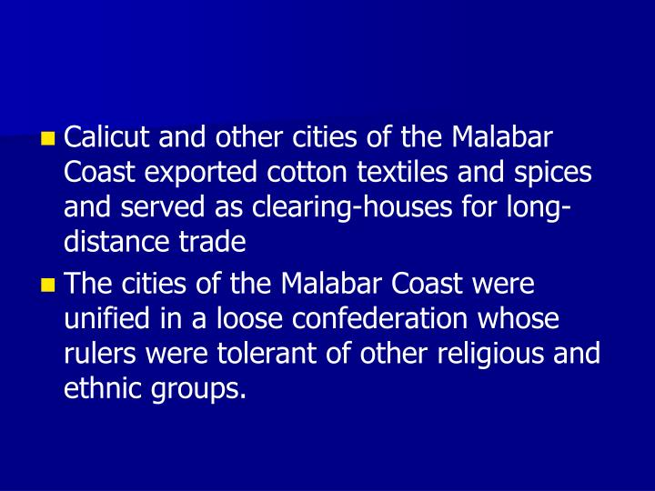 Calicut and other cities of the Malabar Coast exported cotton textiles and spices and served as clearing-houses for long-distance trade