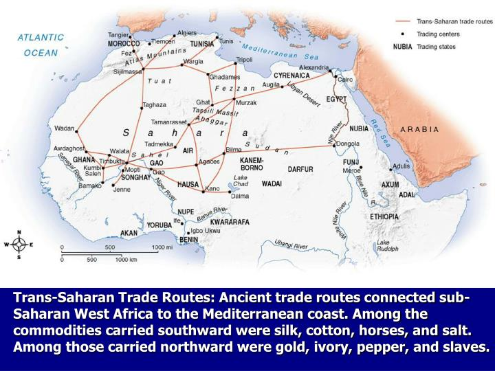 Trans-Saharan Trade Routes: Ancient trade routes connected sub-Saharan West Africa to the Mediterranean coast. Among the commodities carried southward were silk, cotton, horses, and salt. Among those carried northward were gold, ivory, pepper, and slaves.