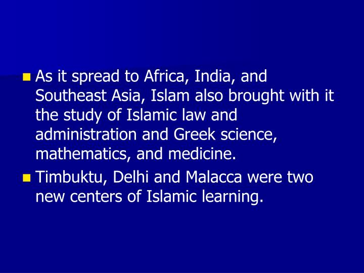 As it spread to Africa, India, and Southeast Asia, Islam also brought with it the study of Islamic law and administration and Greek science, mathematics, and medicine.