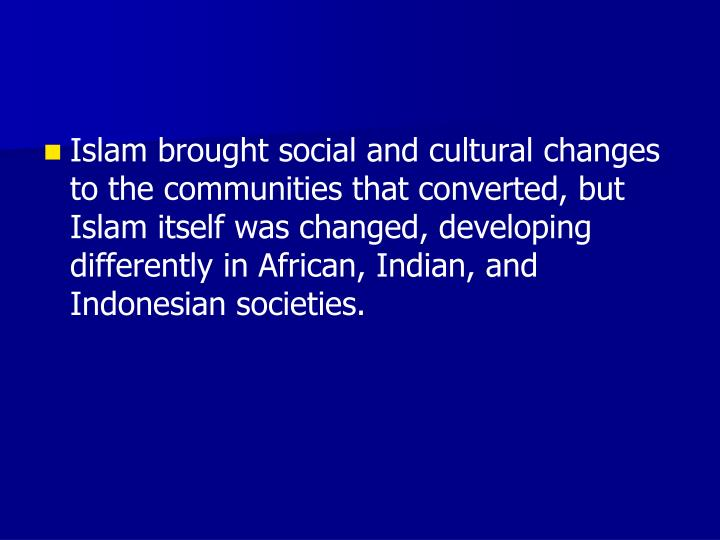 Islam brought social and cultural changes to the communities that converted, but Islam itself was changed, developing differently in African, Indian, and Indonesian societies.