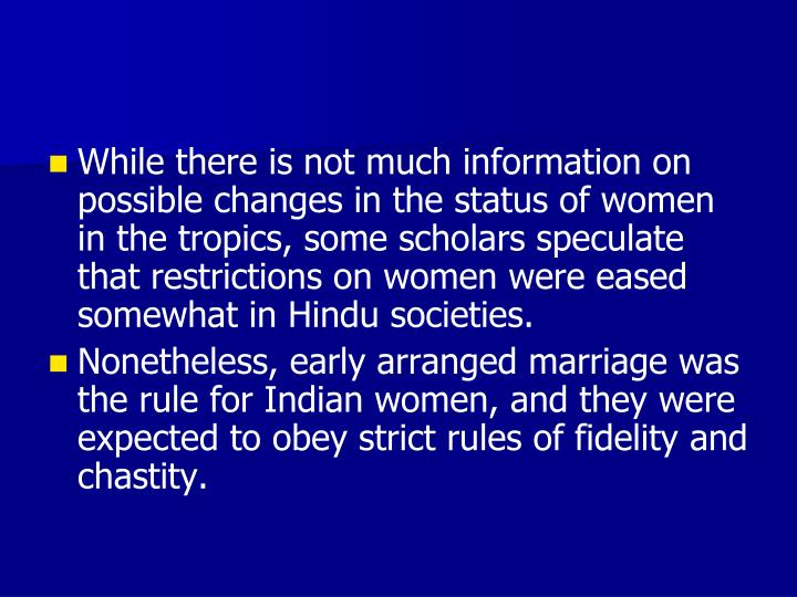 While there is not much information on possible changes in the status of women in the tropics, some scholars speculate that restrictions on women were eased somewhat in Hindu societies.