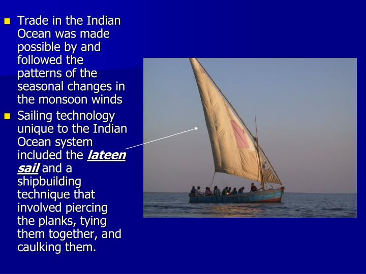 Trade in the Indian Ocean was made possible by and followed the patterns of the seasonal changes in the monsoon winds