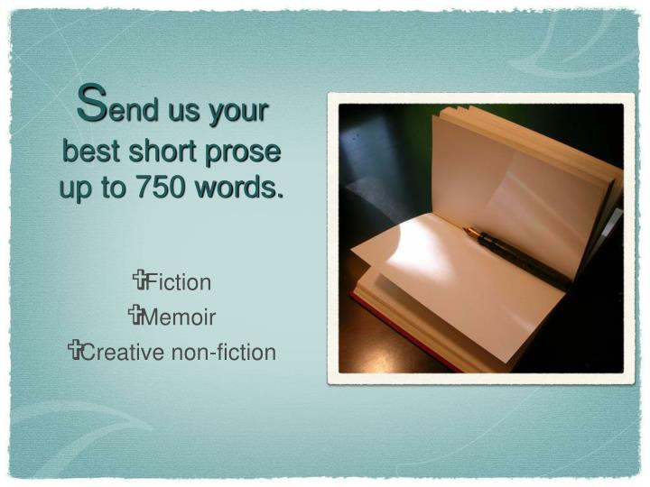 S end us your best short prose up to 750 words