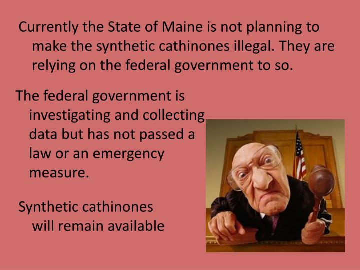 Currently the State of Maine is not planning to make the synthetic cathinones illegal. They are relying on the federal government to so.