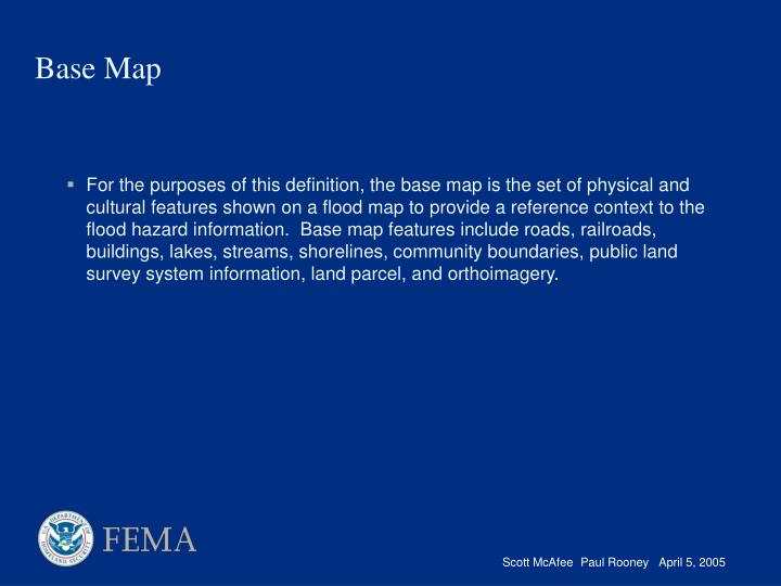 For the purposes of this definition, the base map is the set of physical and cultural features shown on a flood map to provide a reference context to the flood hazard information.  Base map features include roads, railroads, buildings, lakes, streams, shorelines, community boundaries, public land survey system information, land parcel, and orthoimagery.