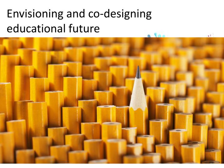 Envisioning and co-designing educational future