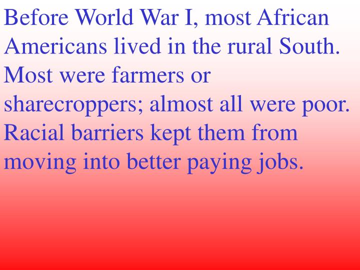 Before World War I, most African Americans lived in the rural South. Most were farmers or sharecropp...