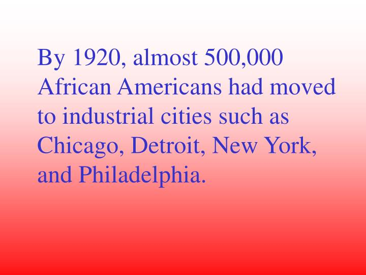 By 1920, almost 500,000 African Americans had moved to industrial cities such as Chicago, Detroit, New York, and Philadelphia.