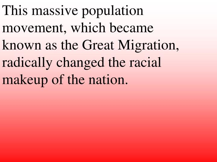 This massive population movement, which became known as the Great Migration, radically changed the racial makeup of the nation.