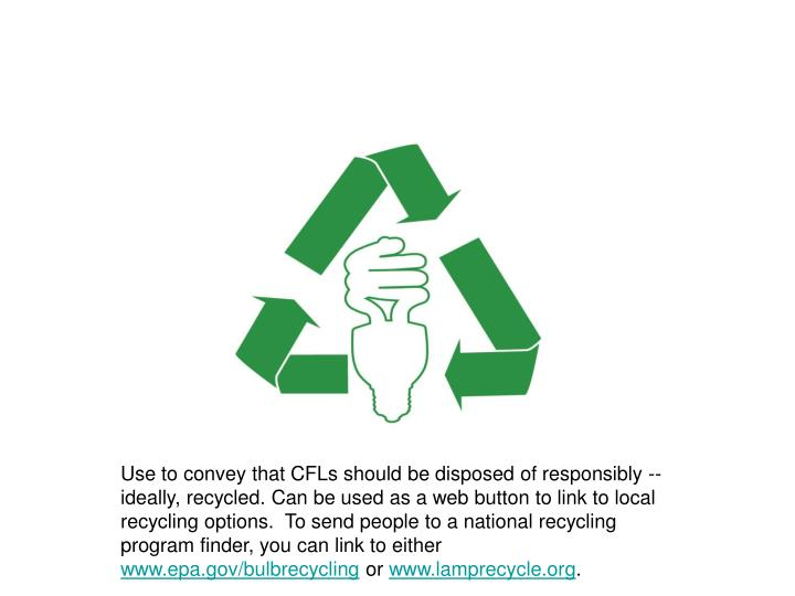 Use to convey that CFLs should be disposed of responsibly -- ideally, recycled. Can be used as a web button to link to local recycling options.  To send people to a national recycling program finder, you can link to either