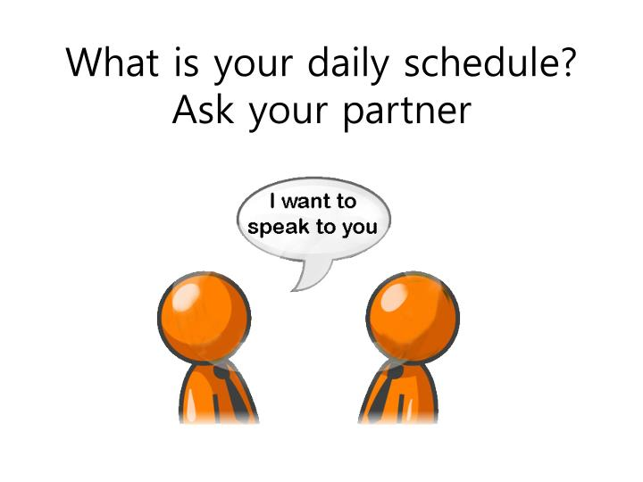 What is your daily schedule?