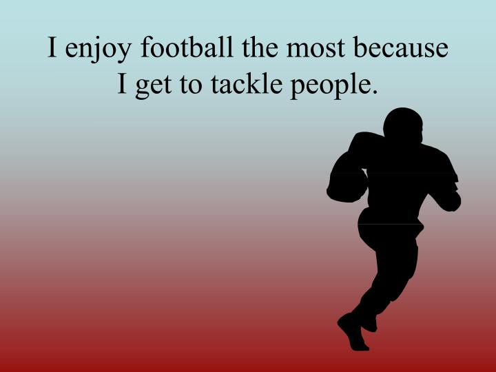 I enjoy football the most because i get to tackle people