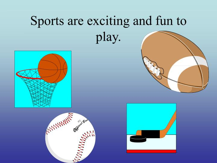 Sports are exciting and fun to play
