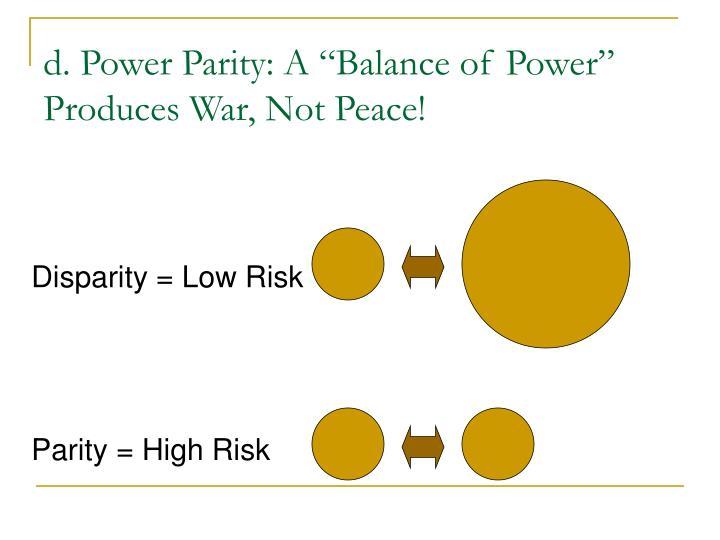 "d. Power Parity: A ""Balance of Power"" Produces War, Not Peace!"