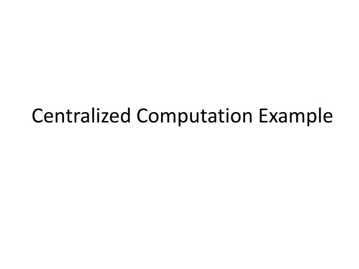 Centralized Computation Example