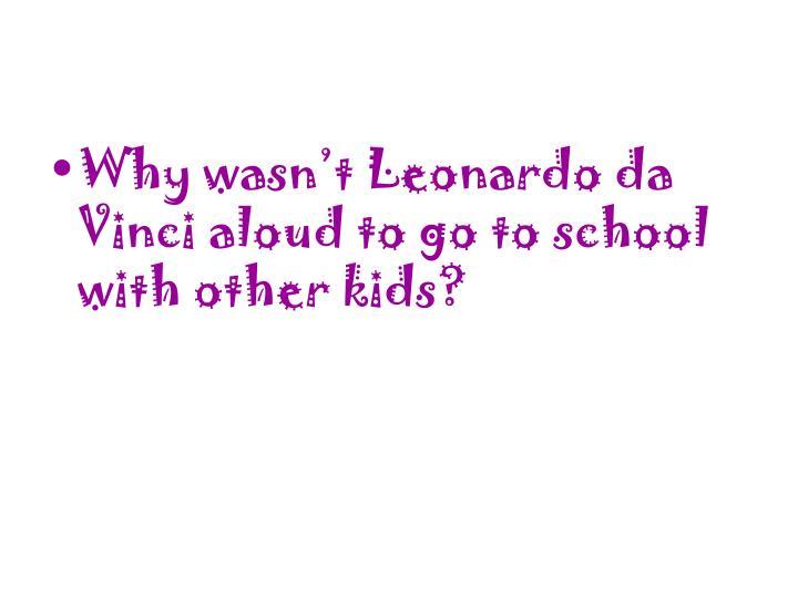 Why wasn't Leonardo da Vinci aloud to go to school with other kids?