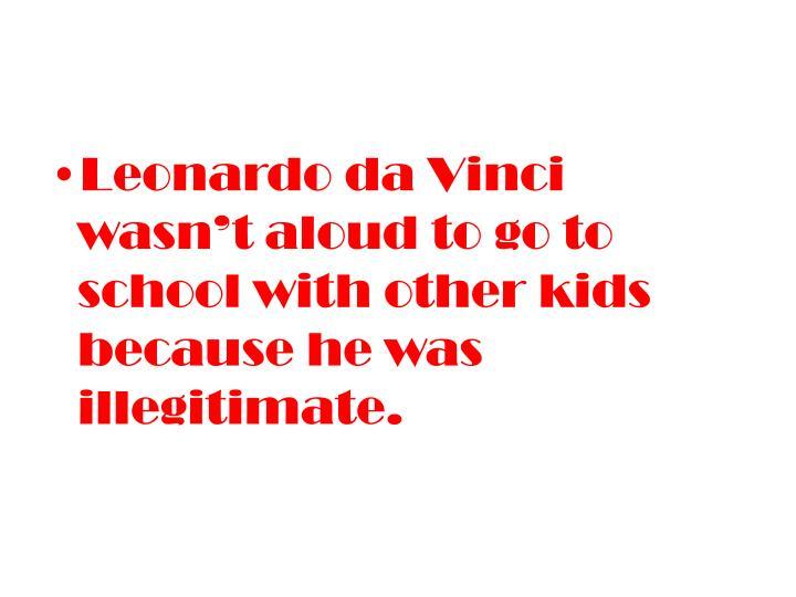 Leonardo da Vinci wasn't aloud to go to school with other kids because he was illegitimate.