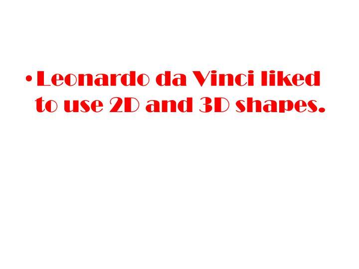 Leonardo da Vinci liked to use 2D and 3D shapes.