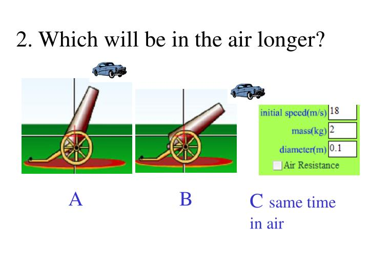 2. Which will be in the air longer?