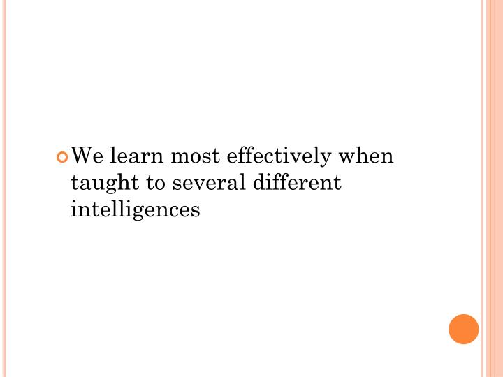 We learn most effectively when taught to several different intelligences
