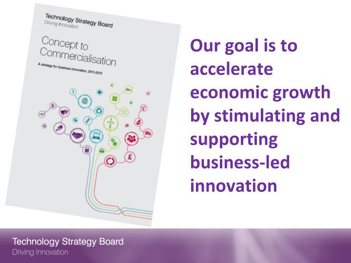 Our goal is to accelerate economic growth by stimulating and supporting business led innovation