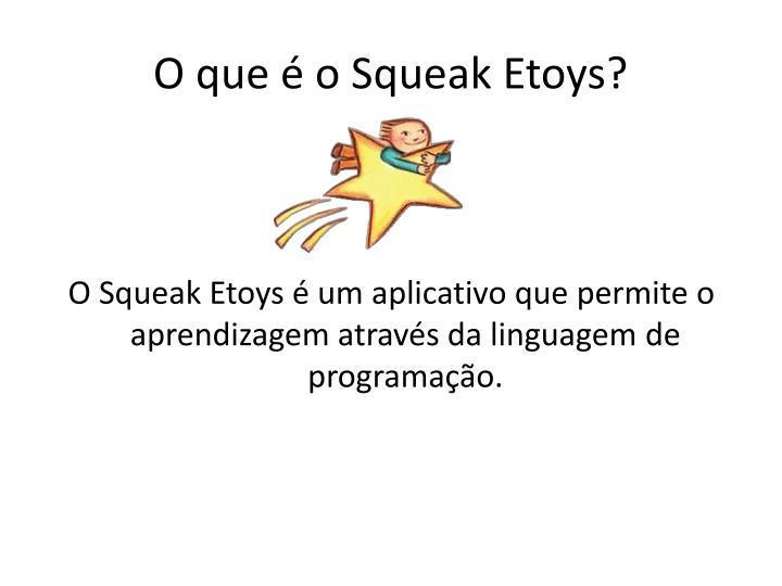 O Squeak Etoys  um aplicativo que permite o aprendizagem atravs da linguagem de programao.