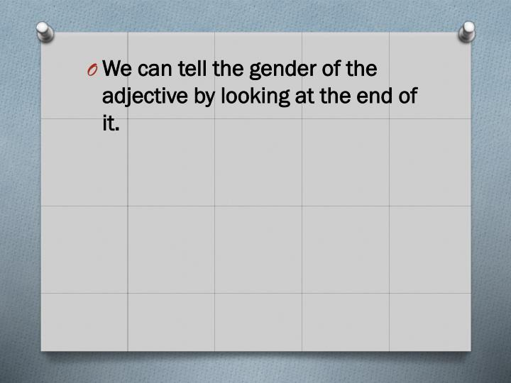 We can tell the gender of the adjective by looking at the end of it.