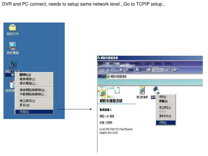 DVR and PC connect, needs to setup same network level..,Go to TCPIP setup..