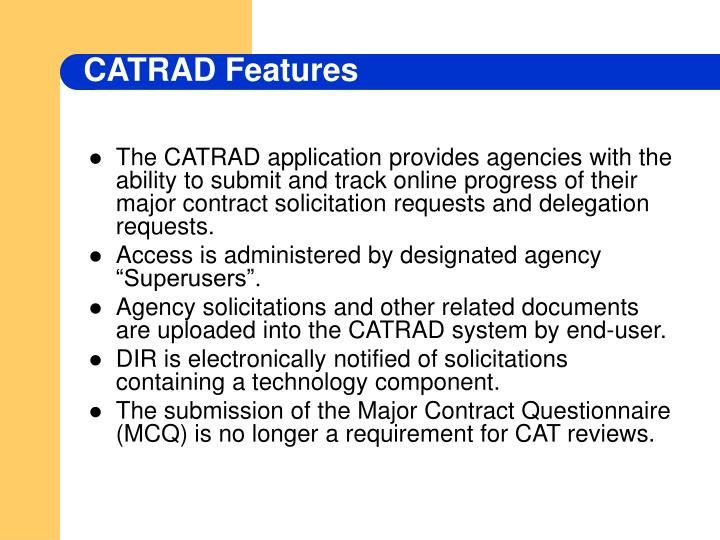 The CATRAD application provides agencies with the ability to submit and track online progress of their major contract solicitation requests and delegation requests.