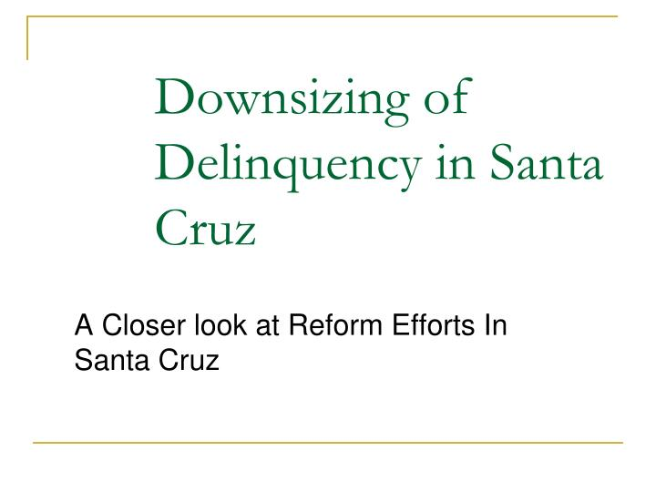Downsizing of Delinquency in Santa Cruz