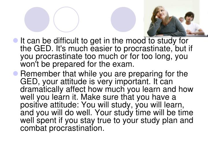 It can be difficult to get in the mood to study for the GED. It's much easier to procrastinate, but ...