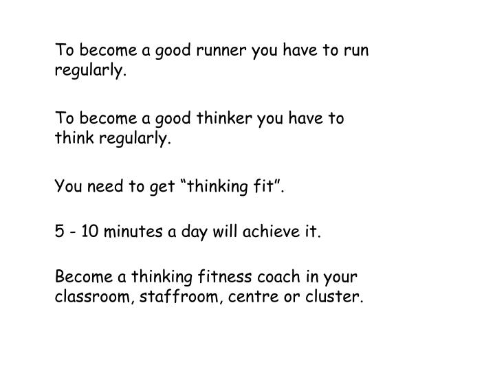 To become a good runner you have to run regularly.