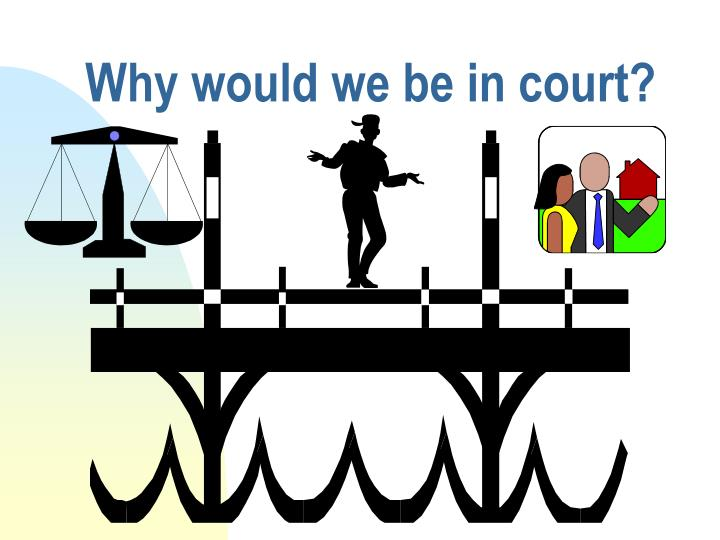 Why would we be in court?