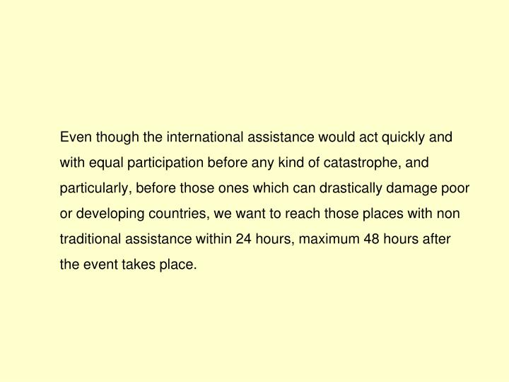 Even though the international assistance would act quickly and  with equal participation before any kind of catastrophe, and particularly, before those ones which can drastically damage poor or developing countries, we want to reach those places with non traditional assistance within 24 hours, maximum 48 hours after the event takes place.