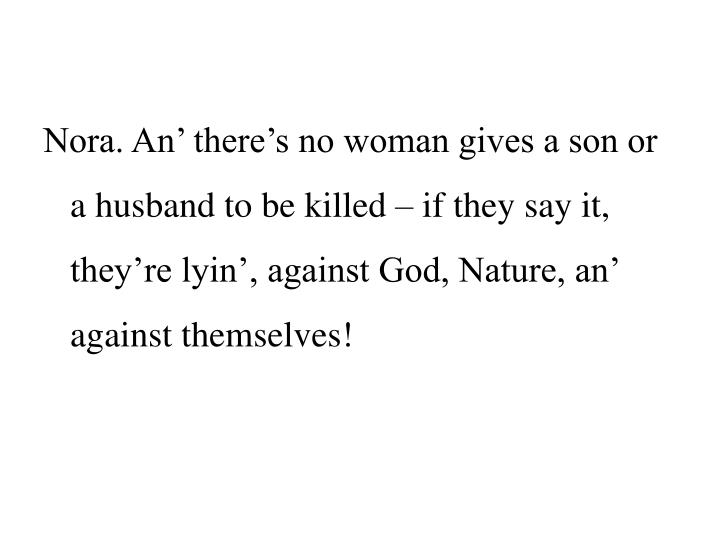Nora. An' there's no woman gives a son or a husband to be killed – if they say it, they're lyin', against God, Nature, an' against themselves!