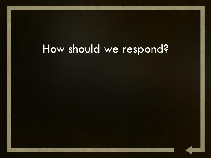 How should we respond?