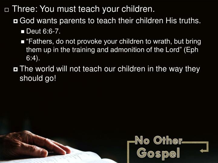 Three: You must teach your children.