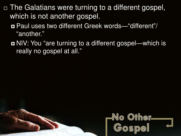 The Galatians were turning to a different gospel, which is not another gospel.