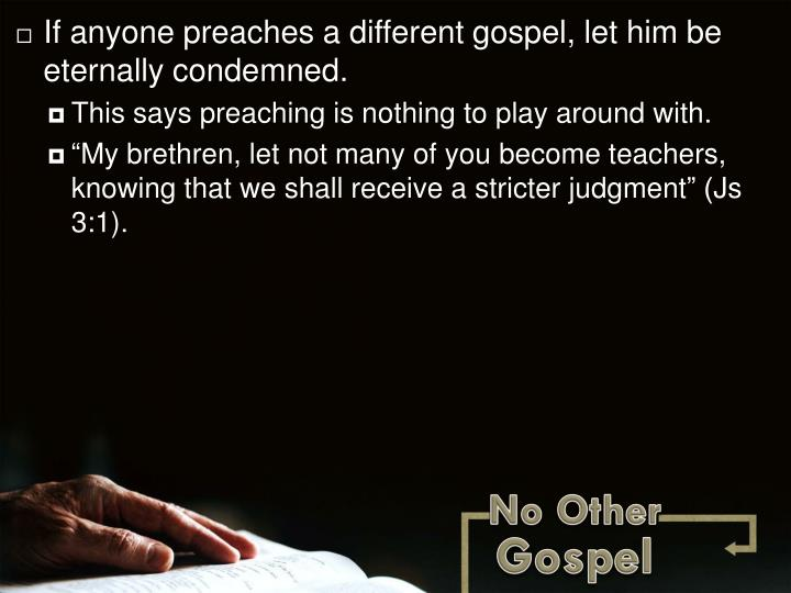 If anyone preaches a different gospel, let him be eternally condemned.
