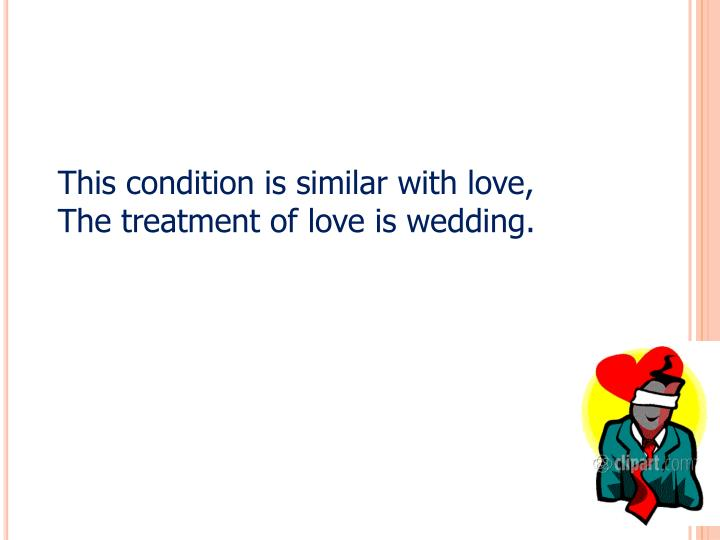 This condition is similar with love, The treatment of love is wedding.