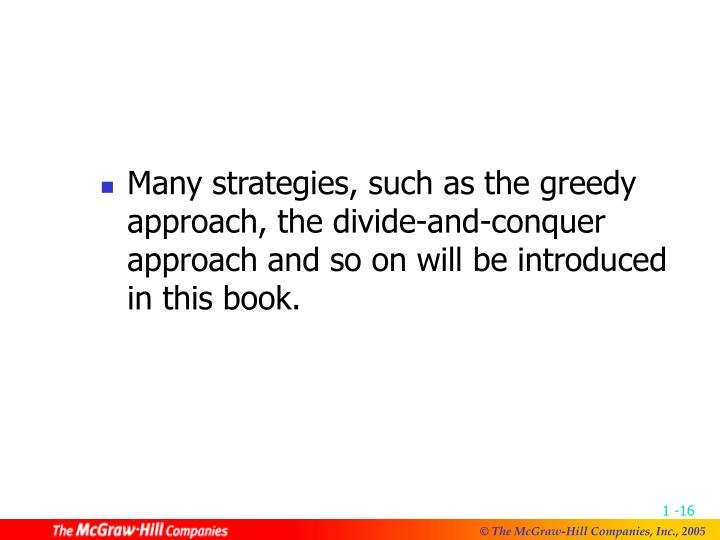 Many strategies, such as the greedy approach, the divide-and-conquer approach and so on will be introduced in this book.