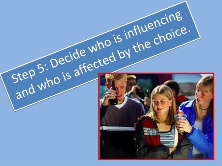 Step 5: Decide who is influencing and who is affected by the choice.