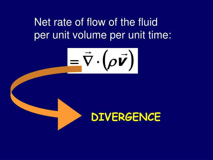 Net rate of flow of the fluid per unit volume per unit time: