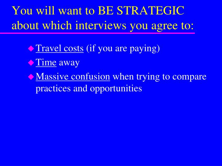 You will want to BE STRATEGIC about which interviews you agree to: