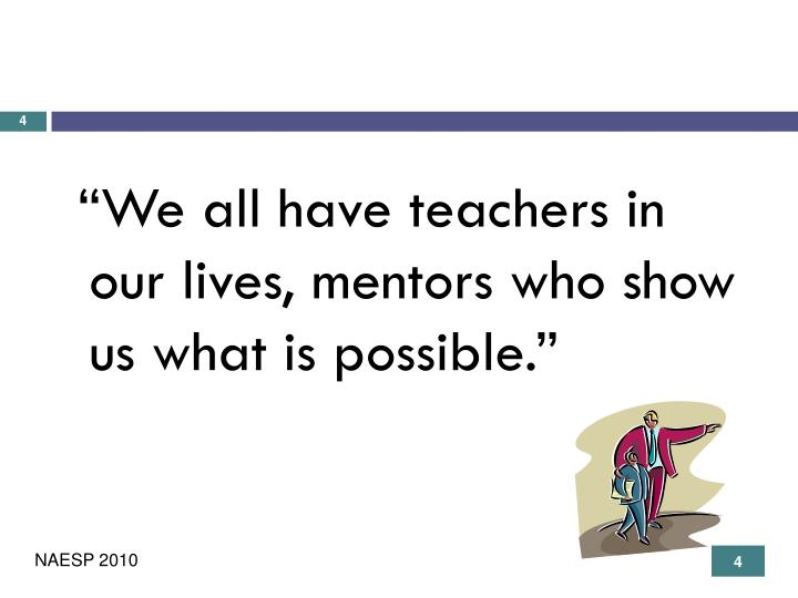 """We all have teachers in our lives, mentors who show us what is possible."""