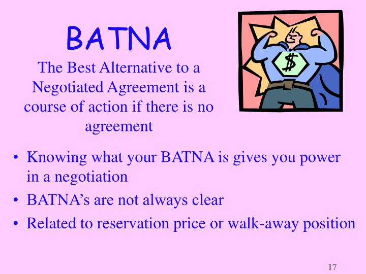 best alternative to a negotiated agreement Negotiation batna or best alternative to a negotiated agreement is the alternative course of action decided by a party in the eventuality of the negotiation failing a batna is indispensable for successful conclusion of negotiations.