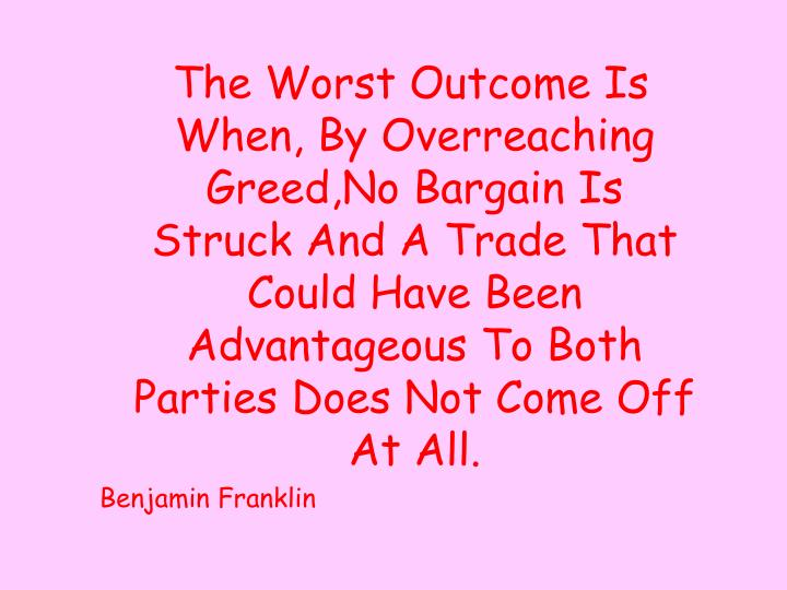 The Worst Outcome Is When, By Overreaching Greed,No Bargain Is Struck And A Trade That Could Have Been Advantageous To Both Parties Does Not Come Off At All.
