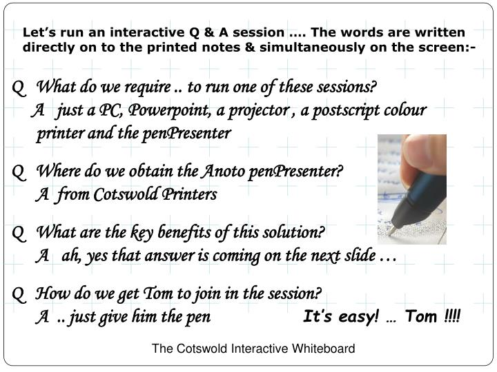 Let's run an interactive Q & A session …. The words are written directly on to the printed notes & simultaneously on the screen:-