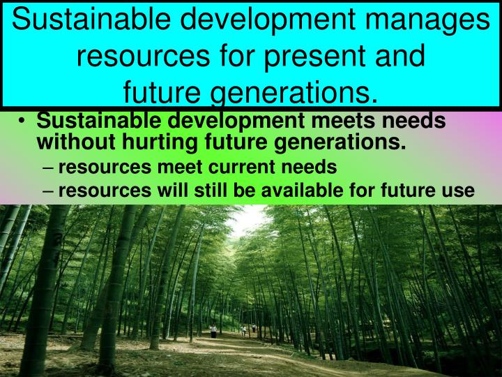 Sustainable development manages resources for present and               future generations.